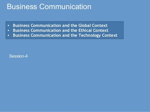 Business Communication Session-4 • Business Communication and the Global Context • Business Communication and the Ethical ...