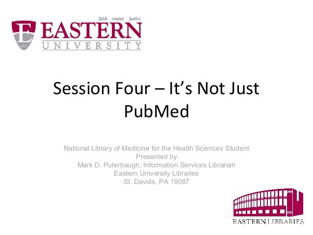 Session Four – It's Not Just  PubMed  National Library of Medicine for the Health Sciences Student  Presented by  Mark D. ...