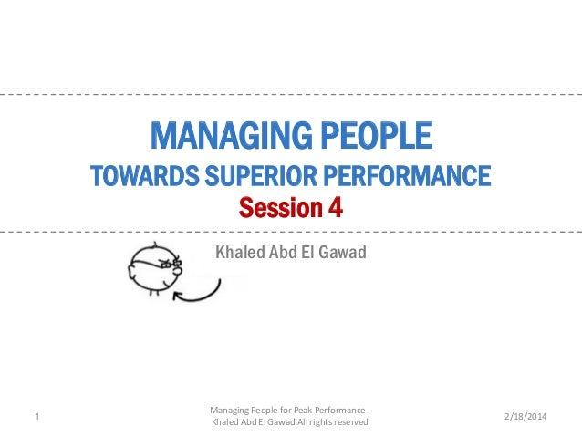 MANAGING PEOPLE  TOWARDS SUPERIOR PERFORMANCE Session 4 Khaled Abd El Gawad  1  Managing People for Peak Performance Khale...