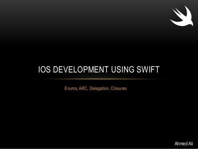 IOS DEVELOPMENT USING SWIFT  Enums, ARC, Delegation, Closures  Ahmed Ali