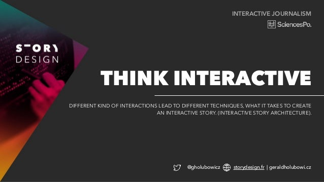 INTERACTIVE JOURNALISM DIFFERENT KIND OF INTERACTIONS LEAD TO DIFFERENT TECHNIQUES, WHAT IT TAKES TO CREATE AN INTERACTIVE...