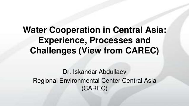 Water Cooperation in Central Asia: Experience, Processes and Challenges (View from CAREC) Dr. Iskandar Abdullaev Regional ...