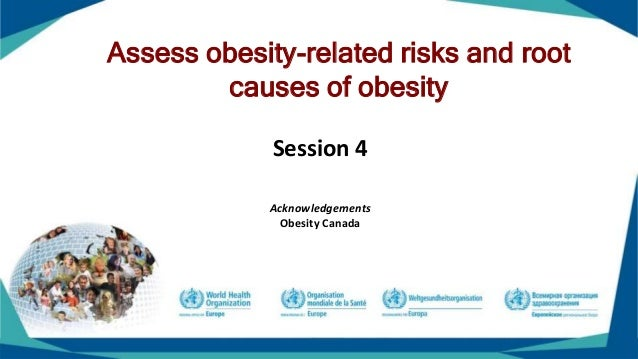 Assess obesity-related risks and root causes of obesity Session 4 Acknowledgements Obesity Canada