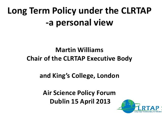 Long Term Policy under the CLRTAP-a personal viewMartin WilliamsChair of the CLRTAP Executive Bodyand King's College, Lond...