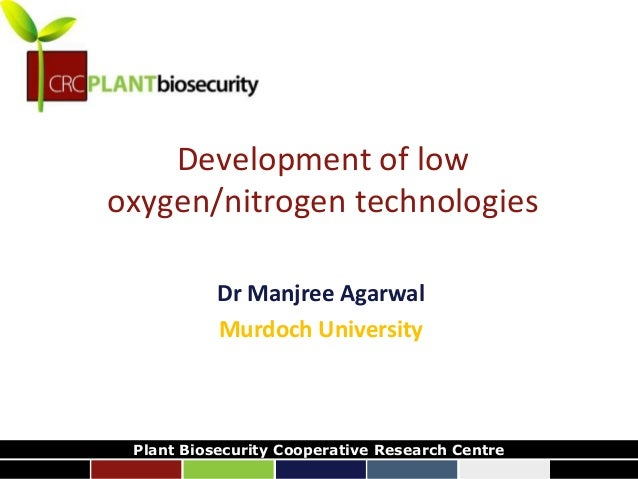 biosecurity built on science Development of low oxygen/nitrogen technologies Dr Manjree Agarwal Murdoch University Plant B...
