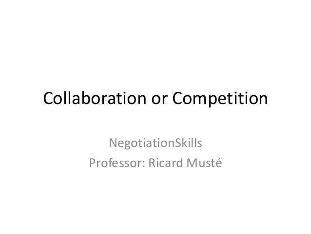 Collaboration or CompetitionNegotiationSkillsProfessor: Ricard Musté