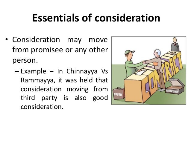 essentials of consideration Consideration - something of value was promised in exchange for the specified  action or nonaction this can take the form of a significant expenditure of money.
