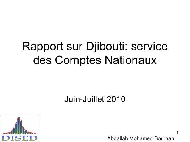 1 Rapport sur Djibouti: service des Comptes Nationaux Juin-Juillet 2010 Abdallah Mohamed Bourhan