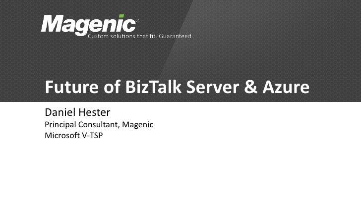 Future of BizTalk Server & AzureDaniel HesterPrincipal Consultant, MagenicMicrosoft V-TSP