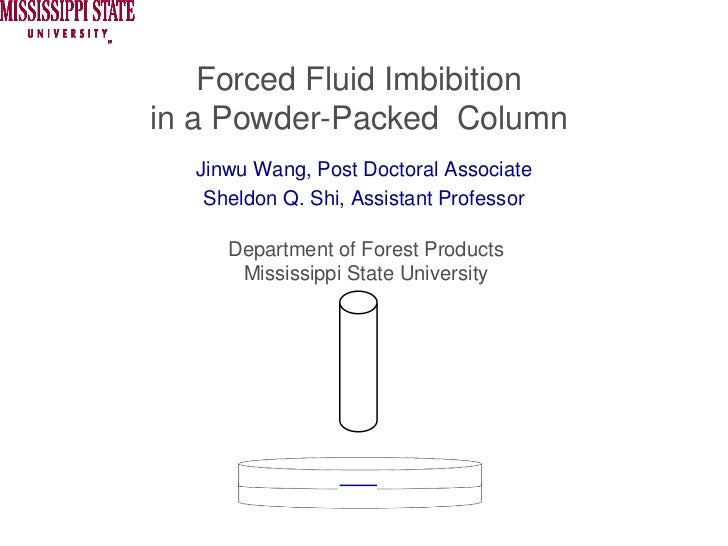 Forced Fluid Imbibitionin a Powder-Packed Column  Jinwu Wang, Post Doctoral Associate   Sheldon Q. Shi, Assistant Professo...
