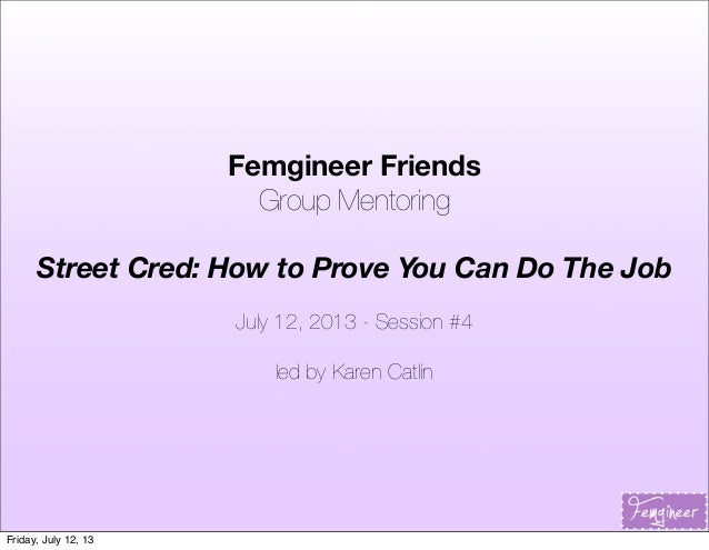 Femgineer Friends Group Mentoring Street Cred: How to Prove You Can Do The Job July 12, 2013 - Session #4 led by Karen Cat...