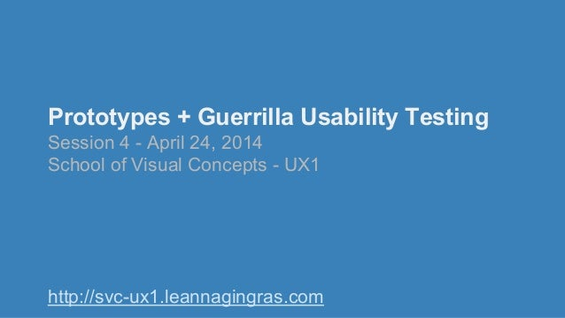 Prototypes + Guerrilla Usability Testing Session 4 - April 24, 2014 School of Visual Concepts - UX1 http://svc-ux1.leannag...