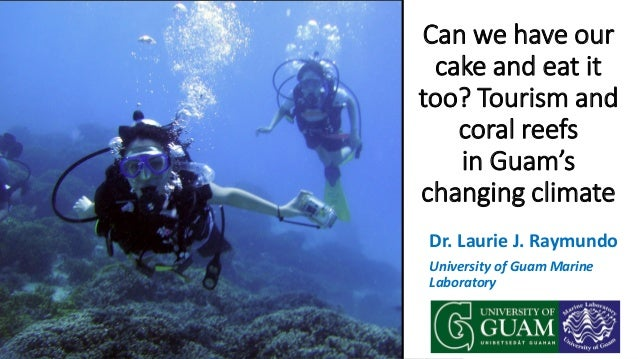 Dr. Laurie J. Raymundo University of Guam Marine Laboratory Can we have our cake and eat it too? Tourism and coral reefs i...