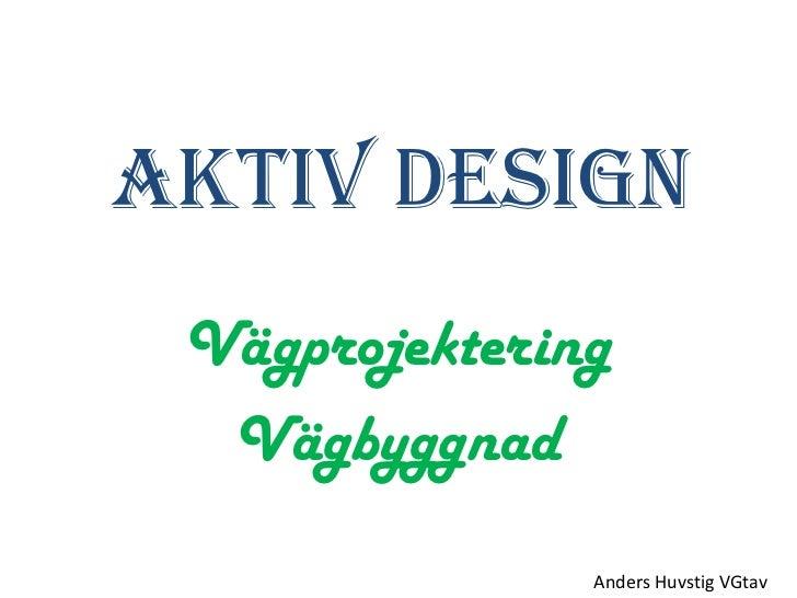 Aktiv Design Vägprojektering  Vägbyggnad               Anders Huvstig VGtav