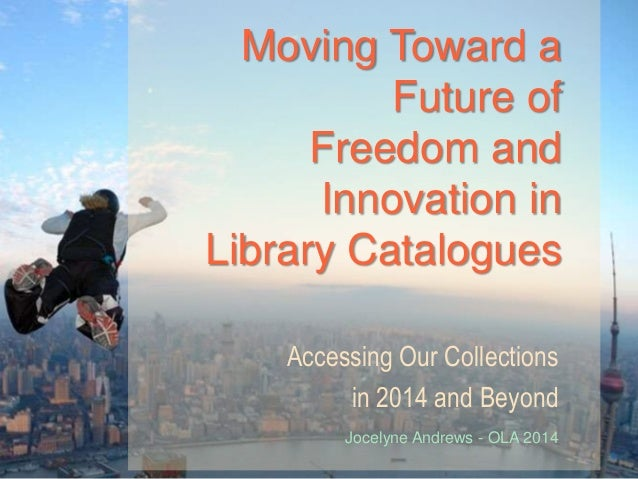 Moving Toward a Future of Freedom and Innovation in Library Catalogues Accessing Our Collections in 2014 and Beyond Jocely...
