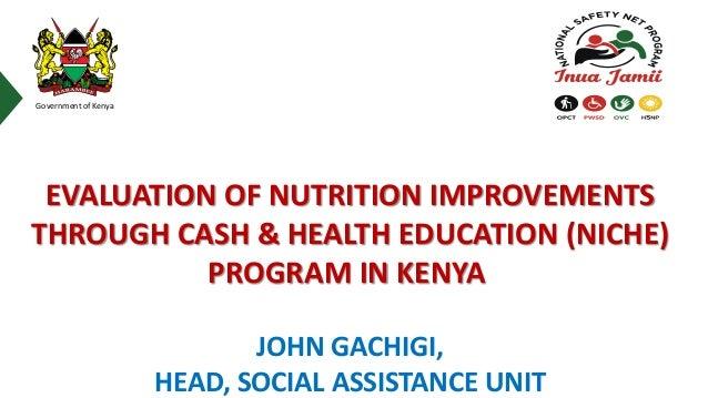 Government of Kenya JOHN GACHIGI, HEAD, SOCIAL ASSISTANCE UNIT EVALUATION OF NUTRITION IMPROVEMENTS THROUGH CASH & HEALTH ...