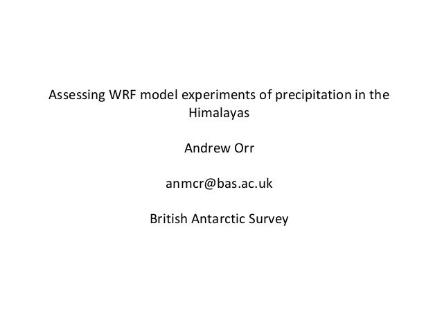 Assessing WRF model experiments of precipitation in the Himalayas Andrew Orr anmcr@bas.ac.uk British Antarctic Survey