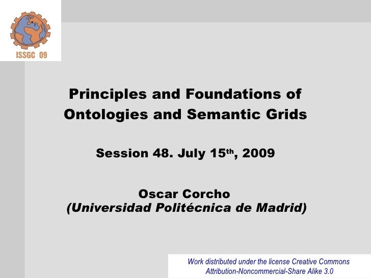 Principles and Foundations of Ontologies and Semantic Grids      Session 48. July 15th, 2009             Oscar Corcho (Uni...