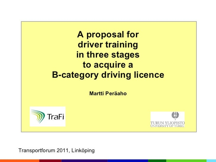 A proposal for driver training in three stages to acquire a B-category driving licence Martti Peräaho Transportforum 2011,...