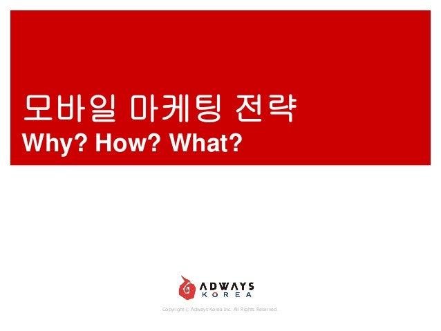 모바일 마케팅 전략 Why? How? What?  Copyrightⓒ Adways Korea Inc. All Rights Reserved.