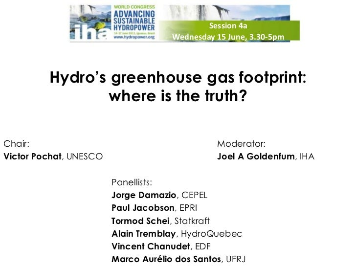 Session 4a <br />Wednesday 15 June, 3.30-5pm<br />Hydro's greenhouse gas footprint: where is the truth?<br />Chair:M...