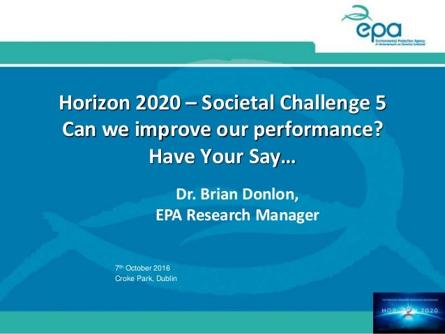 Horizon 2020 – Societal Challenge 5 Can we improve our performance? Have Your Say… Dr. Brian Donlon, EPA Research Manager ...