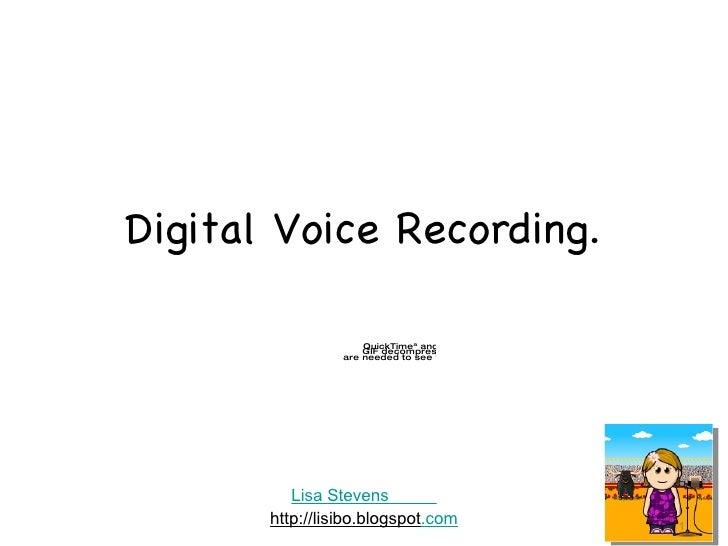 Digital Voice Recording. Lisa Stevens           http://lisibo.blogspot .com