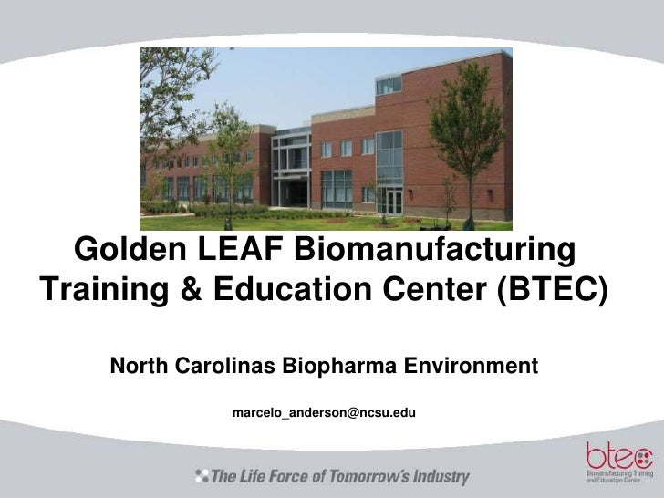 Golden LEAF Biomanufacturing Training & Education Center (BTEC)North Carolinas Biopharma Environmentmarcelo_anderson@ncsu....
