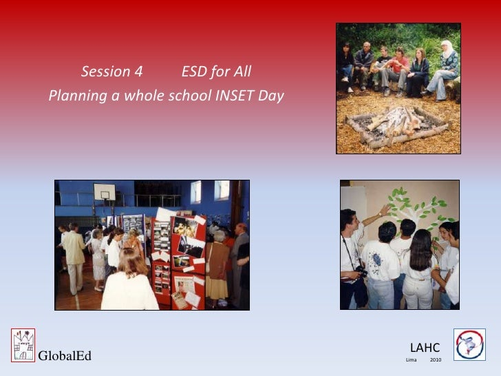 Session 4ESD for All<br />Planning a whole school INSET Day <br />LAHC<br />GlobalEd<br />Lima           2010<br />