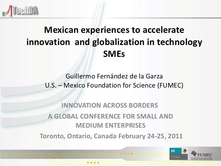 Mexican experiences to accelerate innovation  and globalization in technology SMEs Guillermo Fernández de la Garza U.S. – ...