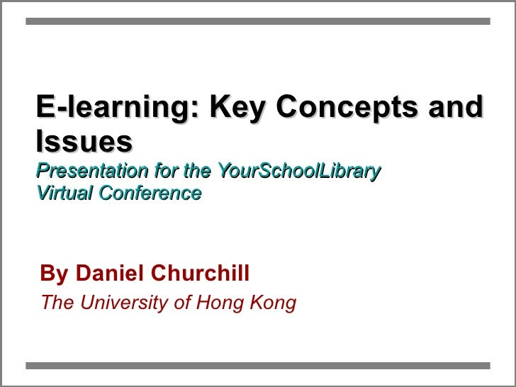 E-learning: Key Concepts and Issues Presentation for the YourSchoolLibrary  Virtual Conference By Daniel Churchill The Uni...