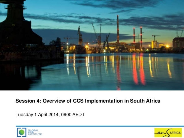 Session 4: Overview of CCS Implementation in South Africa Tuesday 1 April 2014, 0900 AEDT