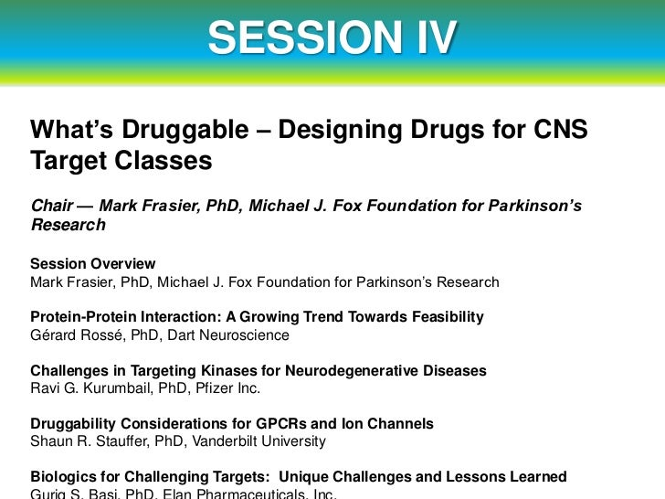 SESSION IVWhat's Druggable – Designing Drugs for CNSTarget ClassesChair — Mark Frasier, PhD, Michael J. Fox Foundation for...