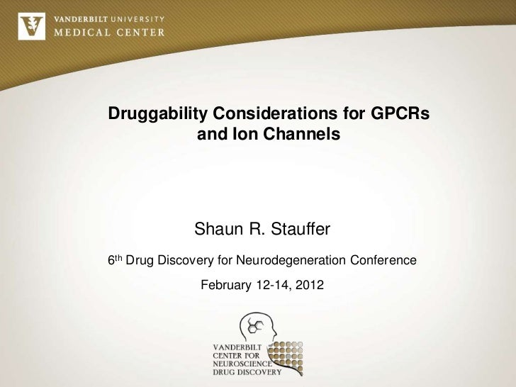 Druggability Considerations for GPCRs           and Ion Channels              Shaun R. Stauffer6th Drug Discovery for Neur...