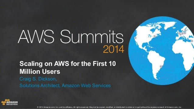 Scaling on AWS for the First 10  Million Users  Craig S. Dickson,  Solutions Architect, Amazon Web Services  © 2014 Amazon...