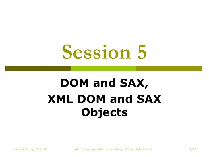 Session 5 DOM and SAX, XML DOM and SAX Objects Create by ChungLD faculty XML by Example / Bachkhoa – Aptech Computer Educa...
