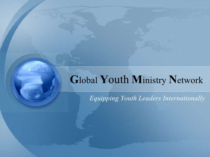 G lobal  Y outh   M inistry  N etwork Equipping Youth Leaders Internationally