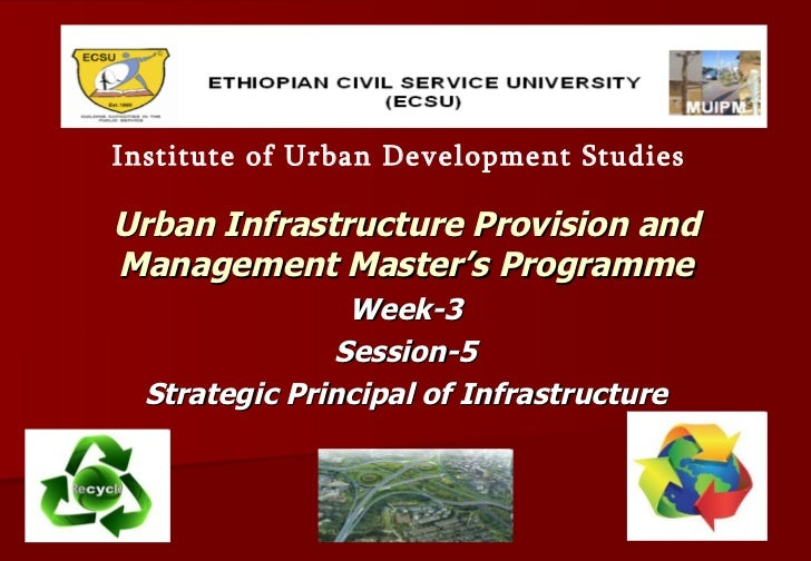 Urban Infrastructure Provision and Management Master's Programme Week-3 Session-5 Strategic Principal of Infrastructure In...