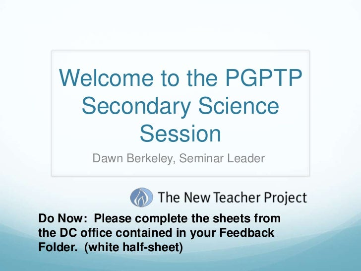 Welcome to the PGPTP    Secondary Science         Session        Dawn Berkeley, Seminar LeaderDo Now: Please complete the ...