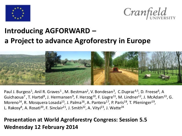 Introducing AGFORWARD – a Project to advance Agroforestry in Europe  Paul J. Burgess1, Anil R. Graves1 , M. Bestman2, V. B...