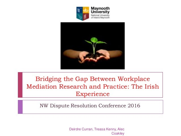 Bridging the Gap Between Workplace Mediation Research and Practice: The Irish Experience NW Dispute Resolution Conference ...