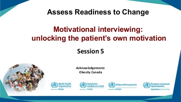 Assess Readiness to Change Motivational interviewing: unlocking the patient's own motivation Session 5 Acknowledgements Ob...