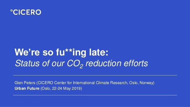 We're so fu**ing late: Status of our CO2 reduction efforts Glen Peters (CICERO Center for International Climate Research, ...