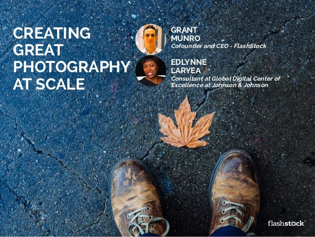 CREATING GREAT PHOTOGRAPHY AT SCALE GRANT MUNRO Cofounder and CEO - FlashStock EDLYNNE LARYEA Consultant at Global Digital...