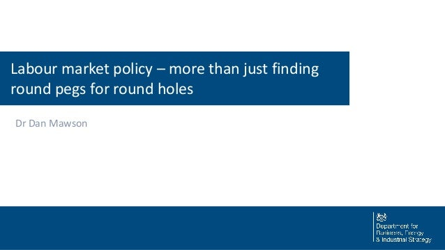 Labour market policy – more than just finding round pegs for round holes Dr Dan Mawson
