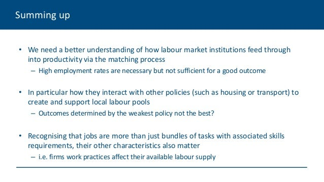 Summing up • We need a better understanding of how labour market institutions feed through into productivity via the match...