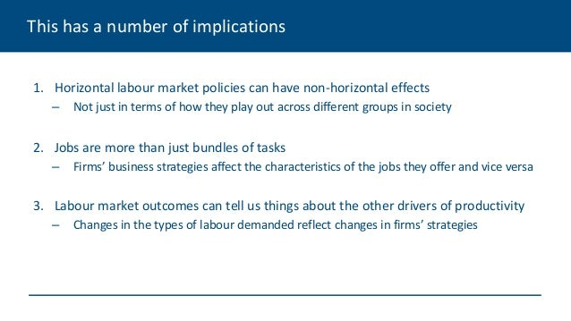 This has a number of implications 1. Horizontal labour market policies can have non-horizontal effects – Not just in terms...