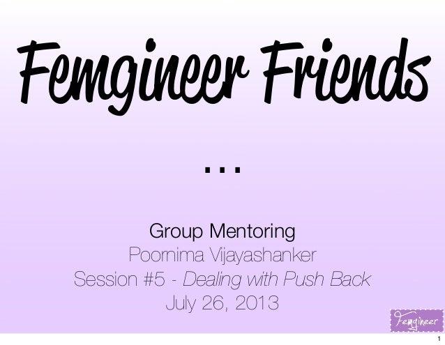 Femgineer Friends ... Group Mentoring Poornima Vijayashanker Session #5 - Dealing with Push Back July 26, 2013 1