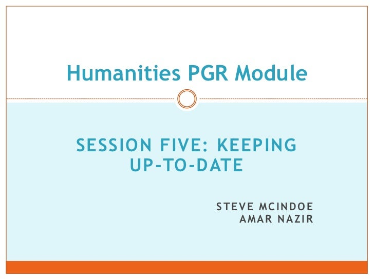 Humanities PGR ModuleSESSION FIVE: KEEPING     UP-TO-DATE             STEVE MCINDOE                AMAR NAZIR