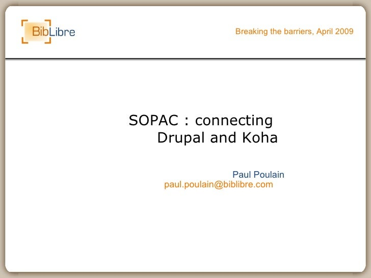 SOPAC : connecting  Drupal and Koha Breaking the barriers, April 2009 Paul Poulain [email_address]